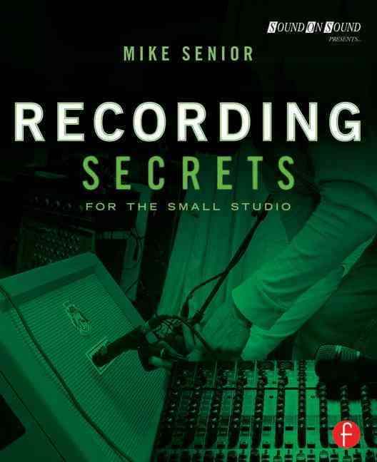 Recording Secrets for the Small Studio By Senior, Mike